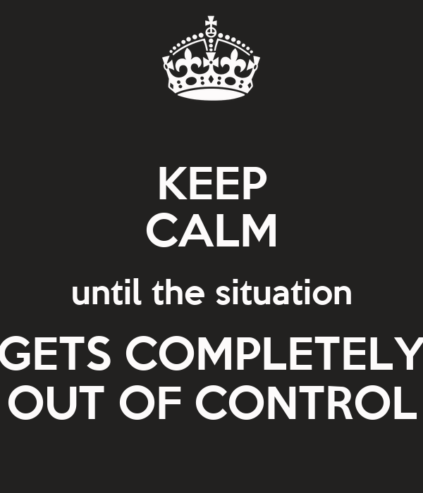 KEEP CALM until the situation GETS COMPLETELY OUT OF CONTROL