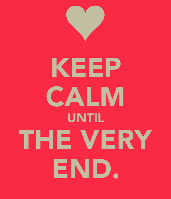 KEEP CALM UNTIL THE VERY END.
