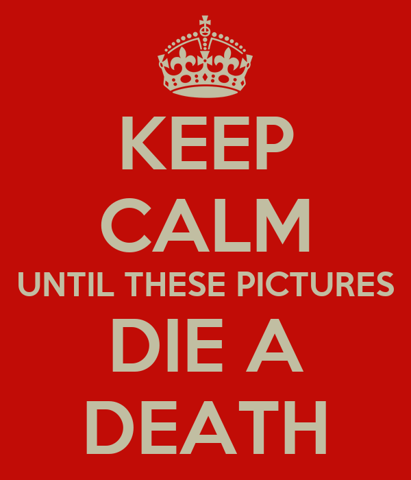 KEEP CALM UNTIL THESE PICTURES DIE A DEATH