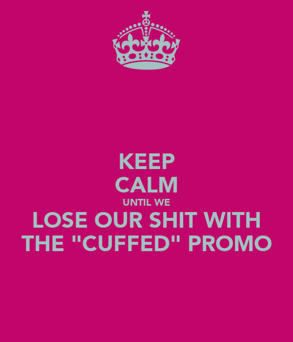 "KEEP CALM UNTIL WE LOSE OUR SHIT WITH THE ""CUFFED"" PROMO"