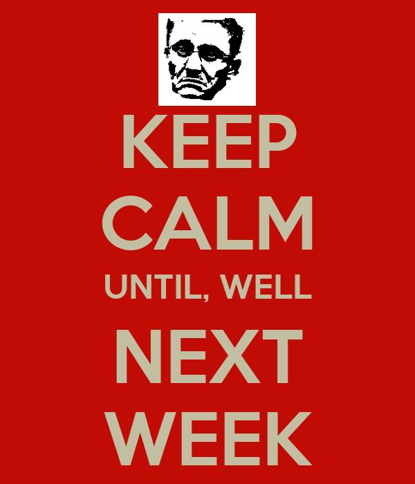 KEEP CALM UNTIL, WELL NEXT WEEK