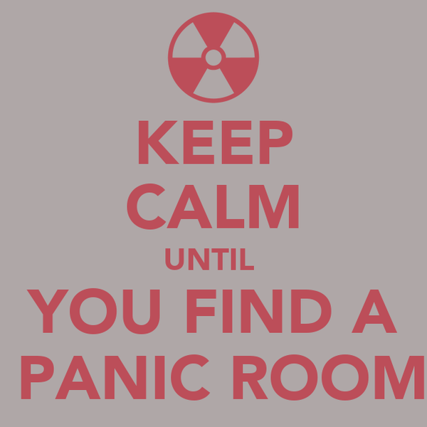 KEEP CALM UNTIL  YOU FIND A  PANIC ROOM
