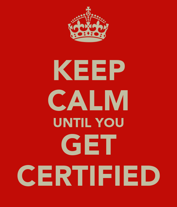 KEEP CALM UNTIL YOU GET CERTIFIED