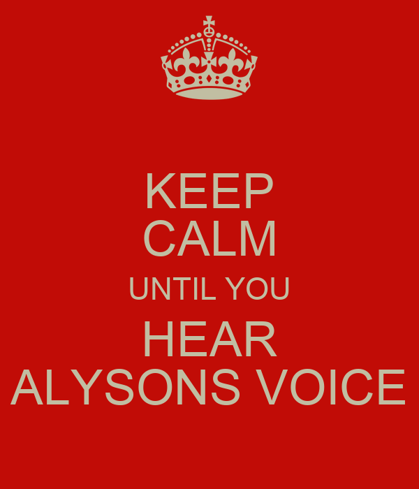 KEEP CALM UNTIL YOU HEAR ALYSONS VOICE