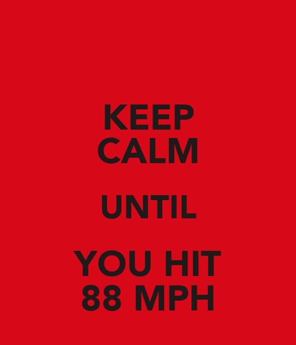 KEEP CALM UNTIL YOU HIT 88 MPH