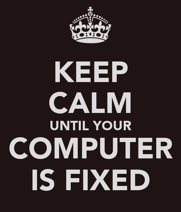 KEEP CALM UNTIL YOUR COMPUTER IS FIXED