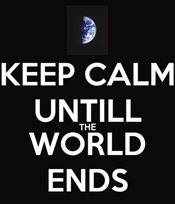 KEEP CALM UNTILL THE WORLD ENDS