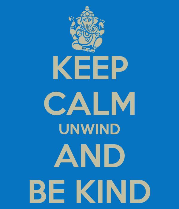 KEEP CALM UNWIND AND BE KIND