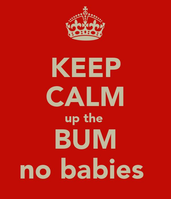 KEEP CALM up the  BUM no babies