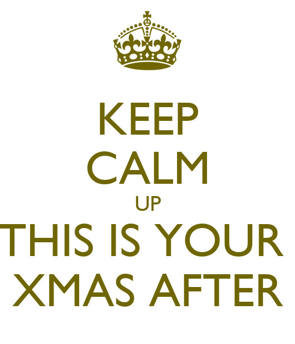 KEEP CALM UP THIS IS YOUR  XMAS AFTER