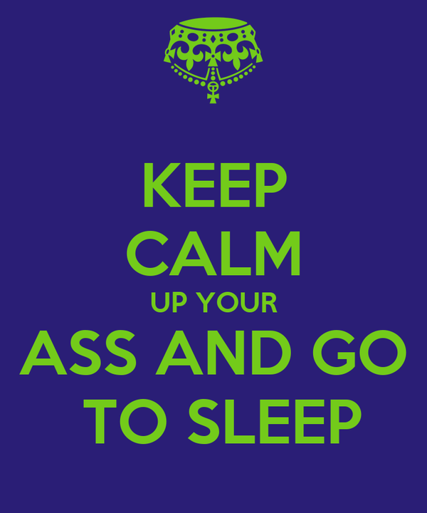 KEEP CALM UP YOUR ASS AND GO  TO SLEEP