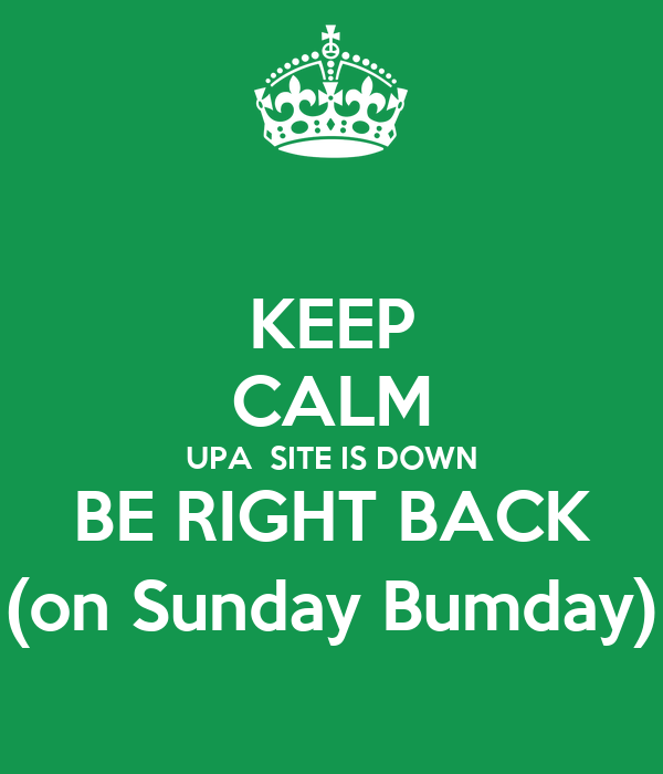 KEEP CALM UPA  SITE IS DOWN BE RIGHT BACK (on Sunday Bumday)