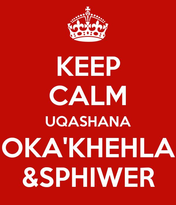 KEEP CALM UQASHANA OKA'KHEHLA &SPHIWER