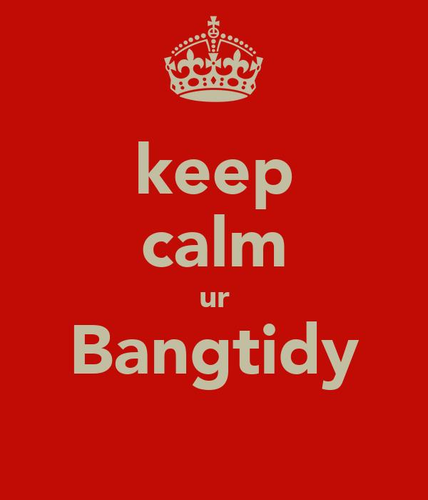keep calm ur Bangtidy