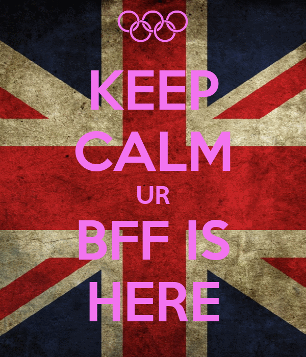 KEEP CALM UR BFF IS HERE