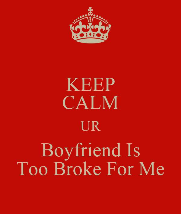 KEEP CALM UR Boyfriend Is Too Broke For Me