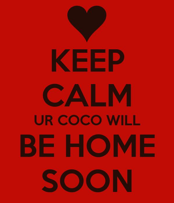 KEEP CALM UR COCO WILL BE HOME SOON