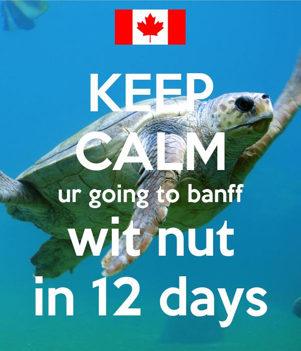 KEEP CALM ur going to banff wit nut in 12 days