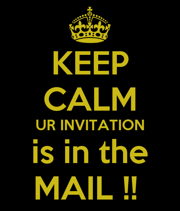 KEEP CALM UR INVITATION is in the MAIL !!