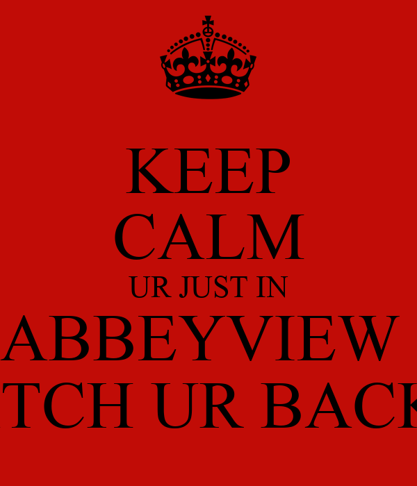 KEEP CALM UR JUST IN ABBEYVIEW  WATCH UR BACK !!!