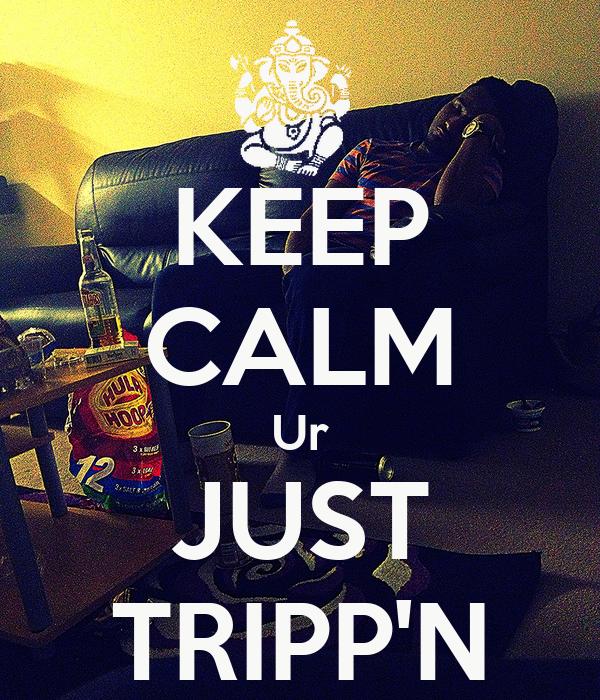 KEEP CALM Ur JUST TRIPP'N