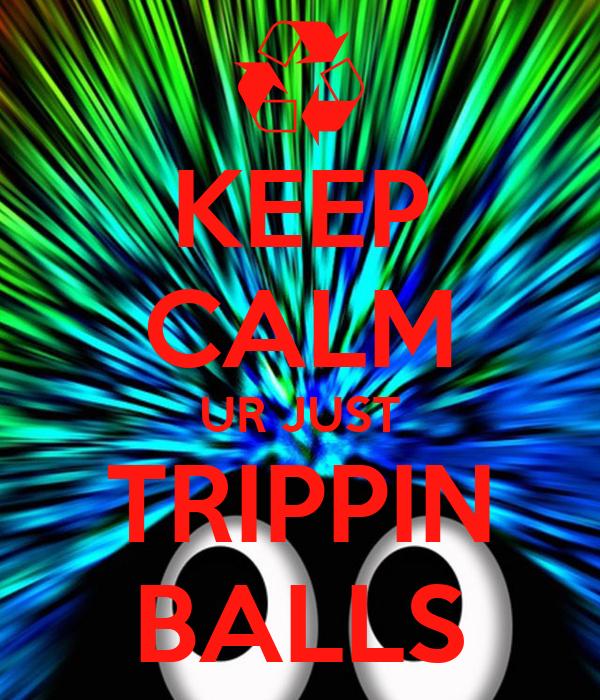 KEEP CALM UR JUST TRIPPIN BALLS