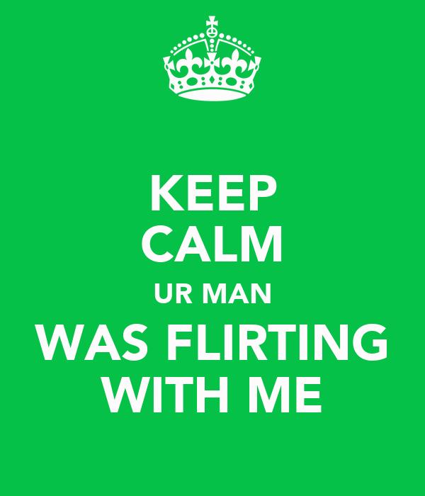 KEEP CALM UR MAN WAS FLIRTING WITH ME
