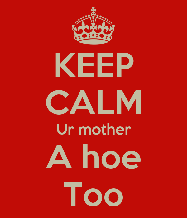 KEEP CALM Ur mother A hoe Too