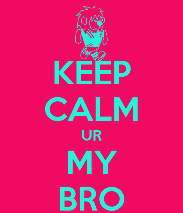 KEEP CALM UR MY BRO