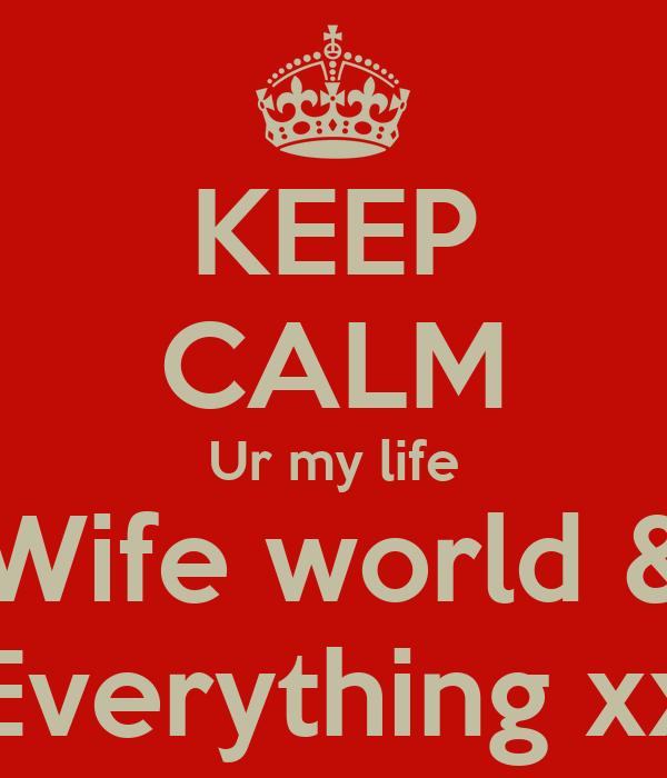 KEEP CALM Ur my life Wife world & Everything xx