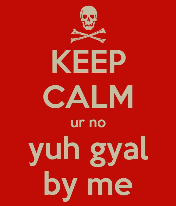 KEEP CALM ur no yuh gyal by me