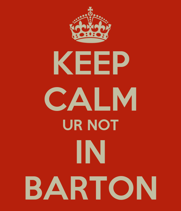KEEP CALM UR NOT IN BARTON