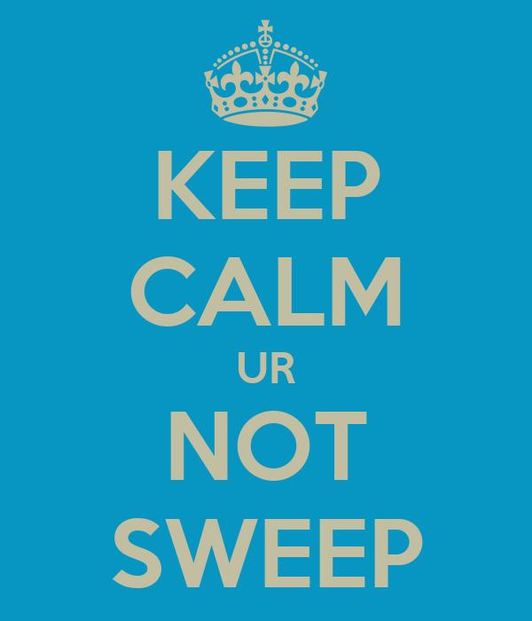 KEEP CALM UR NOT SWEEP