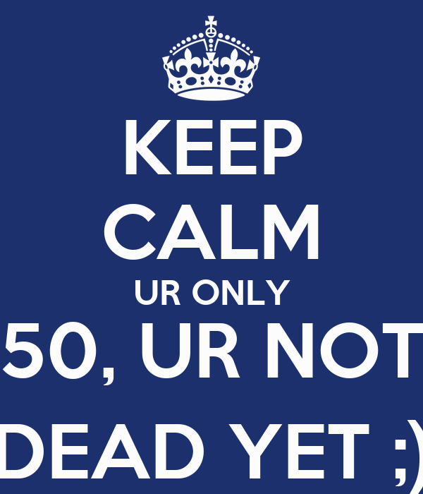 KEEP CALM UR ONLY 50, UR NOT DEAD YET ;)