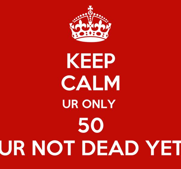 KEEP CALM UR ONLY  50 UR NOT DEAD YET
