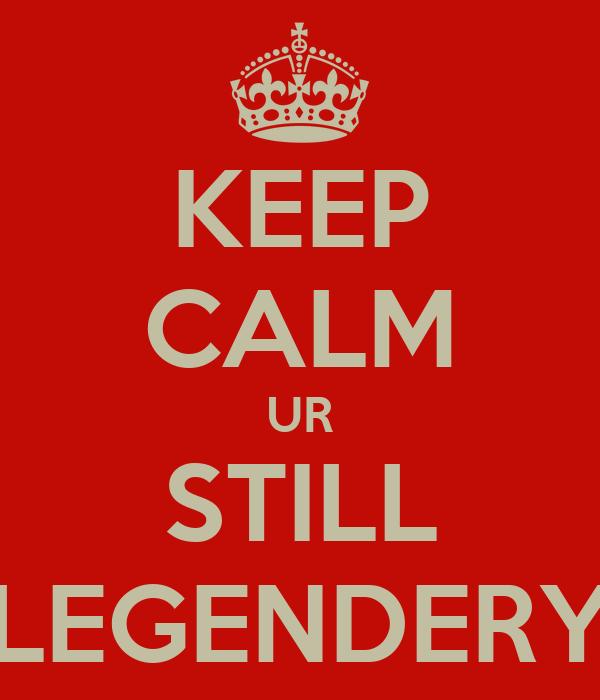 KEEP CALM UR STILL LEGENDERY
