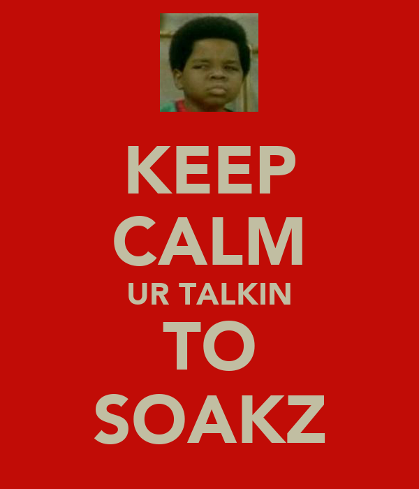 KEEP CALM UR TALKIN TO SOAKZ