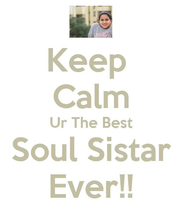 Keep  Calm Ur The Best Soul Sistar Ever!!