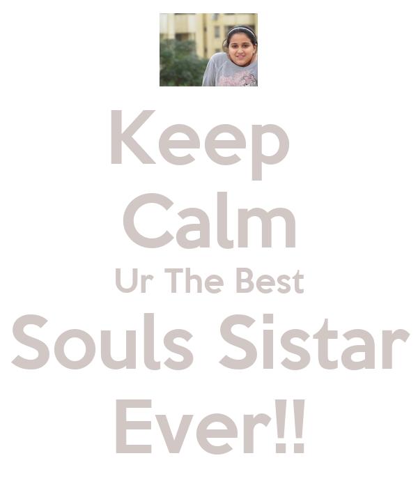 Keep  Calm Ur The Best Souls Sistar Ever!!