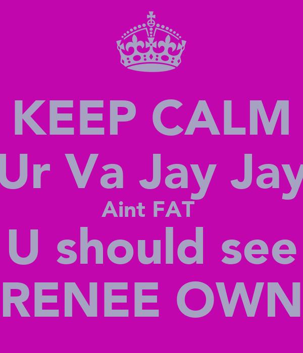 KEEP CALM Ur Va Jay Jay Aint FAT  U should see RENEE OWN