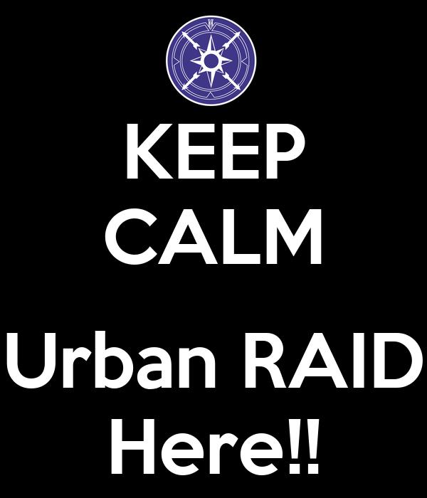 KEEP CALM  Urban RAID Here!!