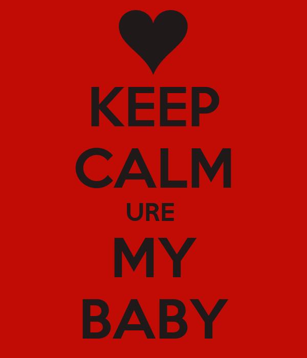 KEEP CALM URE  MY BABY