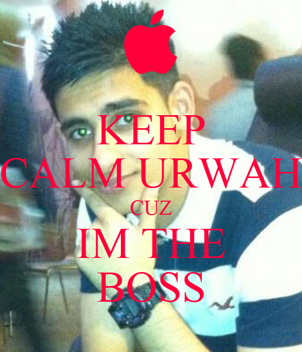KEEP CALM URWAH CUZ IM THE BOSS
