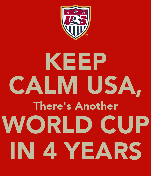 KEEP CALM USA, There's Another WORLD CUP IN 4 YEARS