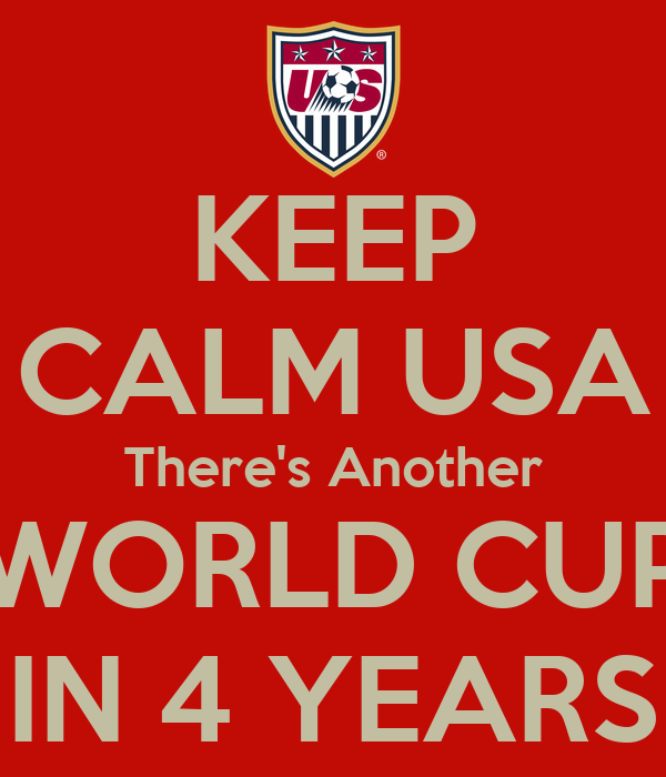 KEEP CALM USA There's Another WORLD CUP IN 4 YEARS