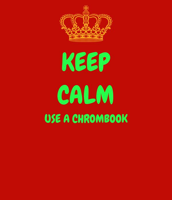 KEEP CALM USE A CHROMBOOK