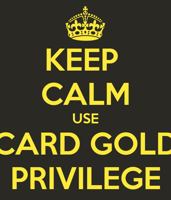 KEEP  CALM USE CARD GOLD PRIVILEGE