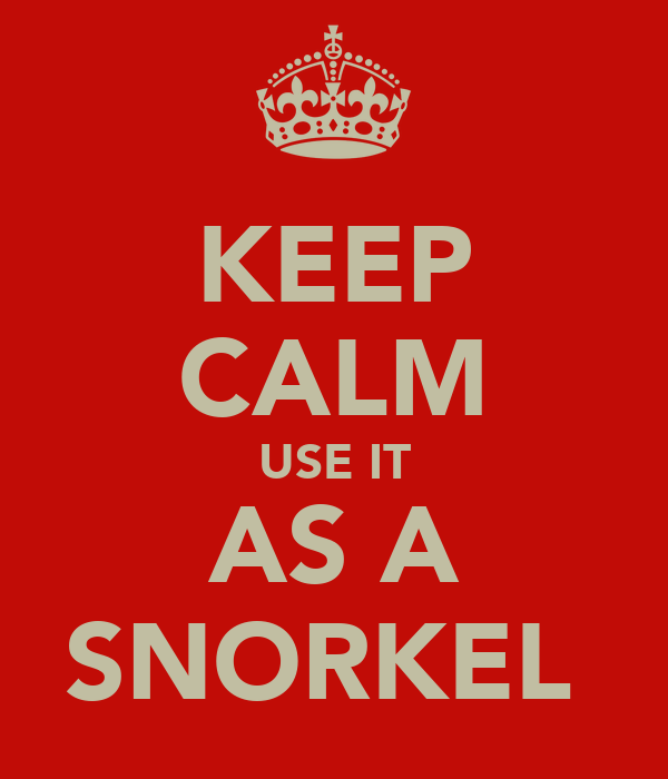 KEEP CALM USE IT AS A SNORKEL