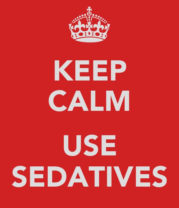 KEEP CALM  USE SEDATIVES