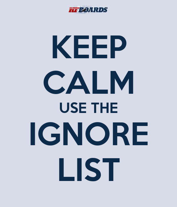 KEEP CALM USE THE IGNORE LIST